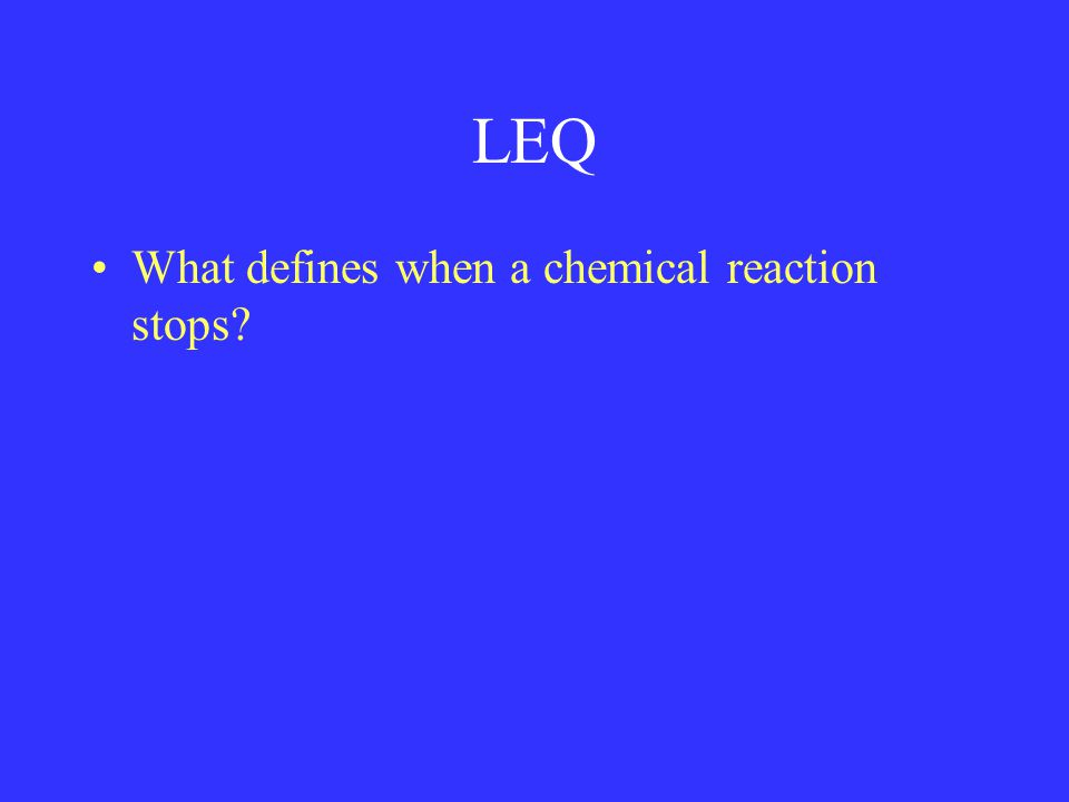 LEQ What defines when a chemical reaction stops
