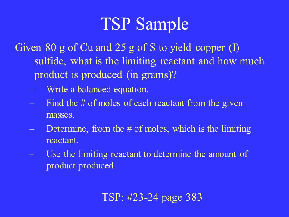 TSP Sample Given 80 g of Cu and 25 g of S to yield copper (I) sulfide, what is the limiting reactant and how much product is produced (in grams).
