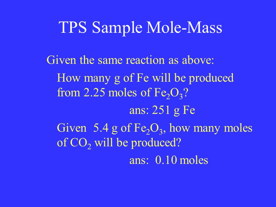 TPS Sample Mole-Mass Given the same reaction as above: How many g of Fe will be produced from 2.25 moles of Fe 2 O 3 .