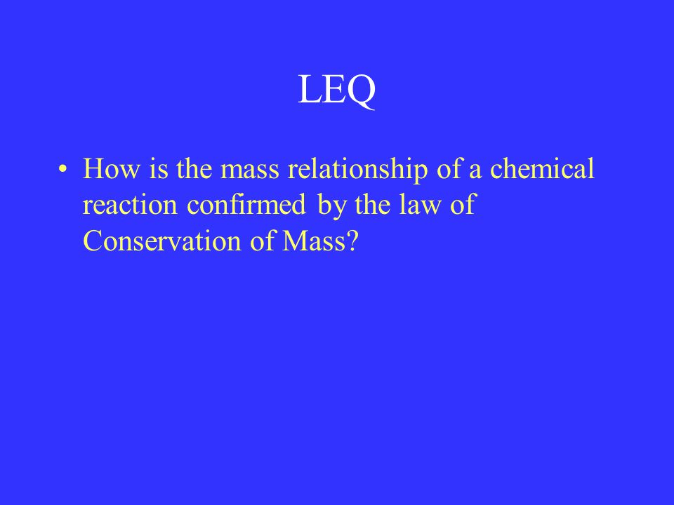 LEQ How is the mass relationship of a chemical reaction confirmed by the law of Conservation of Mass
