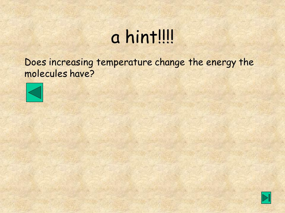 Does increasing temperature change the energy the molecules have a hint!!!!