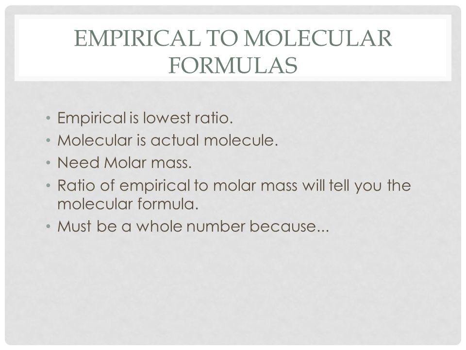EMPIRICAL TO MOLECULAR FORMULAS Empirical is lowest ratio.