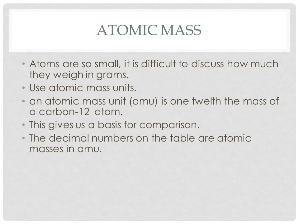 ATOMIC MASS Atoms are so small, it is difficult to discuss how much they weigh in grams.