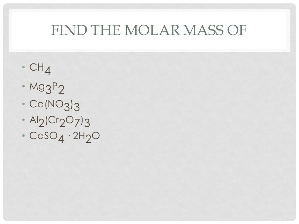 FIND THE MOLAR MASS OF CH 4 Mg 3 P 2 Ca(NO 3 ) 3 Al 2 (Cr 2 O 7 ) 3 CaSO 4 · 2H 2 O