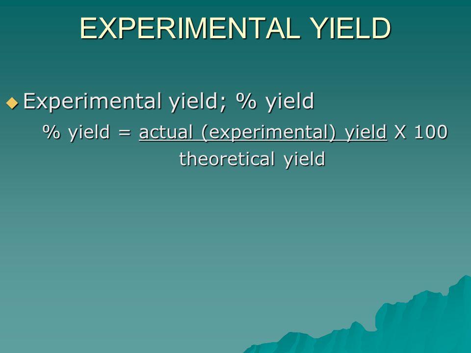 EXPERIMENTAL YIELD  Experimental yield; % yield % yield = actual (experimental) yield X 100 % yield = actual (experimental) yield X 100 theoretical yield theoretical yield