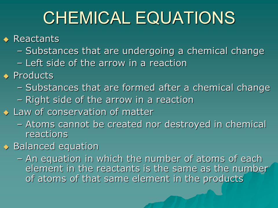 CHEMICAL EQUATIONS  Reactants –Substances that are undergoing a chemical change –Left side of the arrow in a reaction  Products –Substances that are formed after a chemical change –Right side of the arrow in a reaction  Law of conservation of matter –Atoms cannot be created nor destroyed in chemical reactions  Balanced equation –An equation in which the number of atoms of each element in the reactants is the same as the number of atoms of that same element in the products