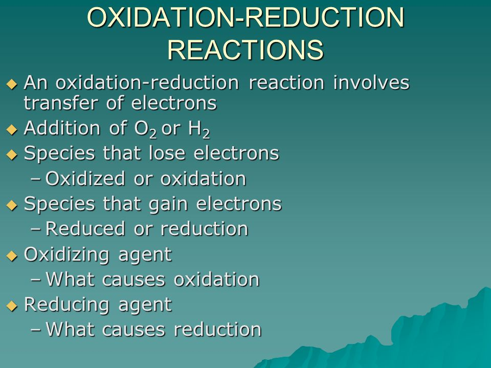 OXIDATION-REDUCTION REACTIONS  An oxidation-reduction reaction involves transfer of electrons  Addition of O 2 or H 2  Species that lose electrons –Oxidized or oxidation  Species that gain electrons –Reduced or reduction  Oxidizing agent –What causes oxidation  Reducing agent –What causes reduction