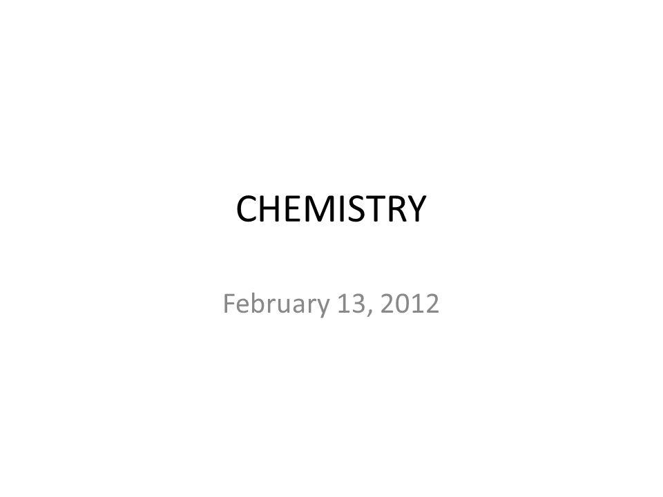 CHEMISTRY February 13, 2012