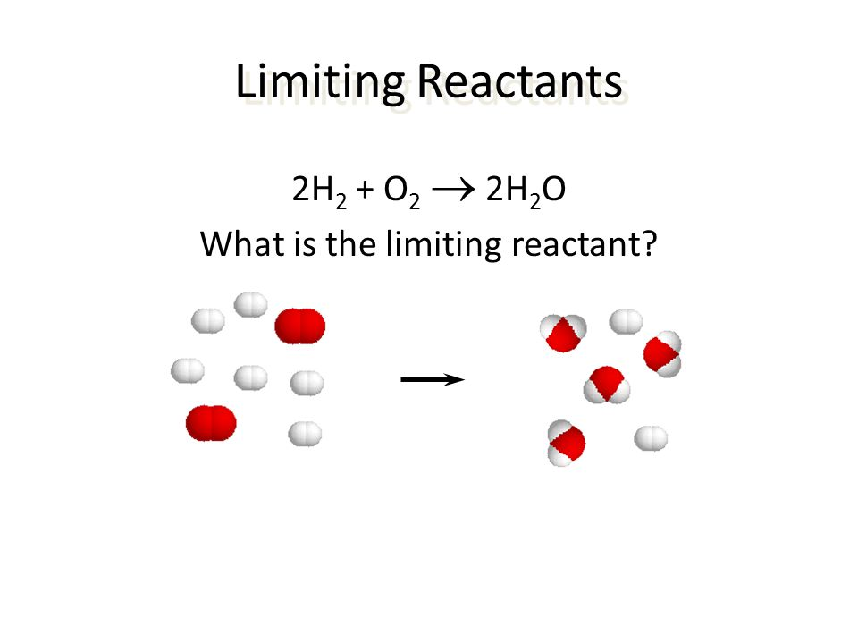 Limiting Reactants 2H 2 + O 2  2H 2 O What is the limiting reactant?