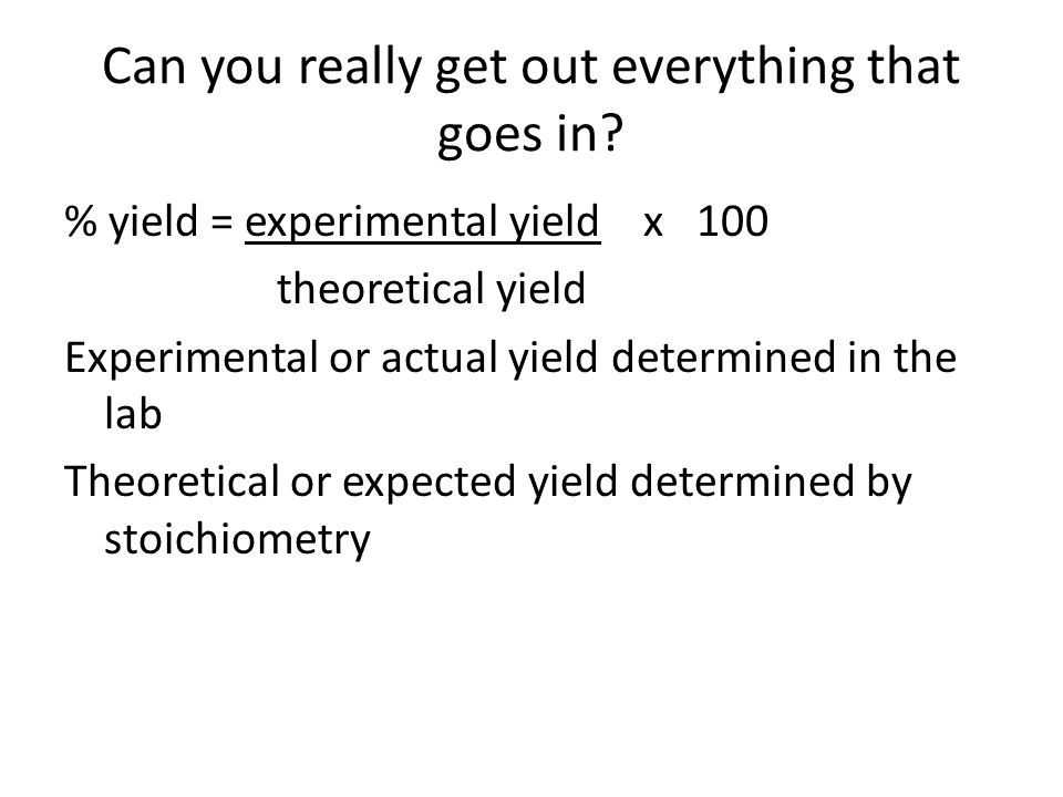 Can you really get out everything that goes in? % yield = experimental yield x 100 theoretical yield Experimental or actual yield determined in the la
