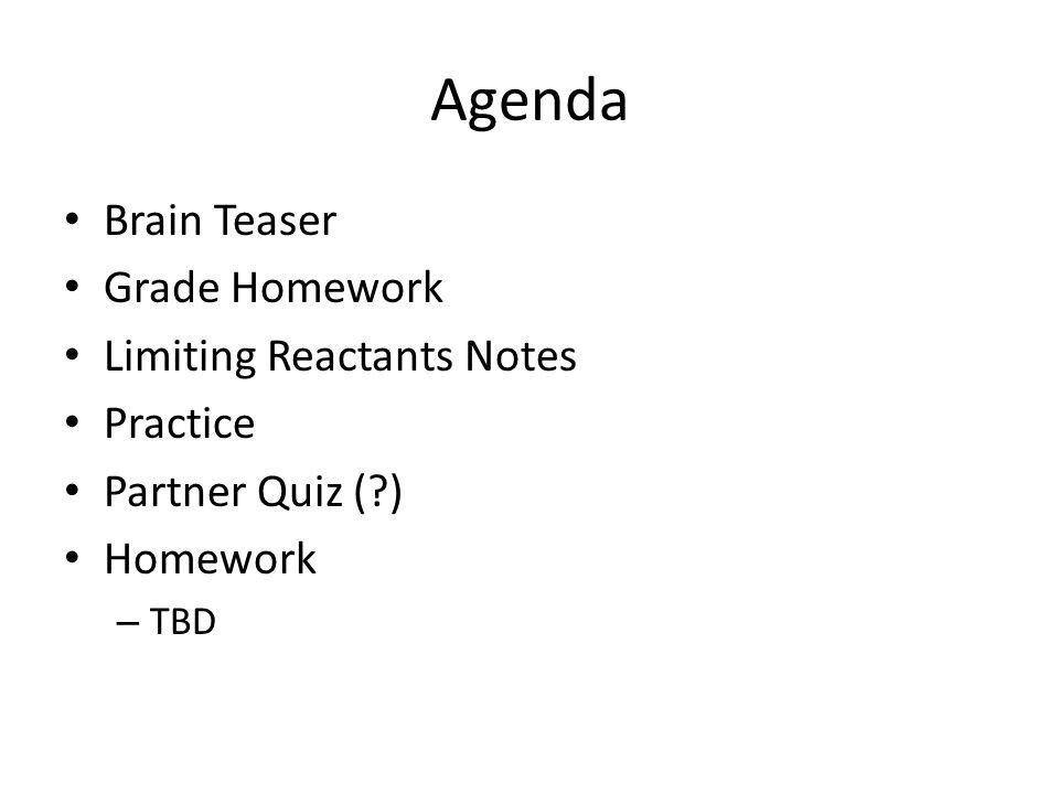 Agenda Brain Teaser Grade Homework Limiting Reactants Notes Practice Partner Quiz (?) Homework – TBD