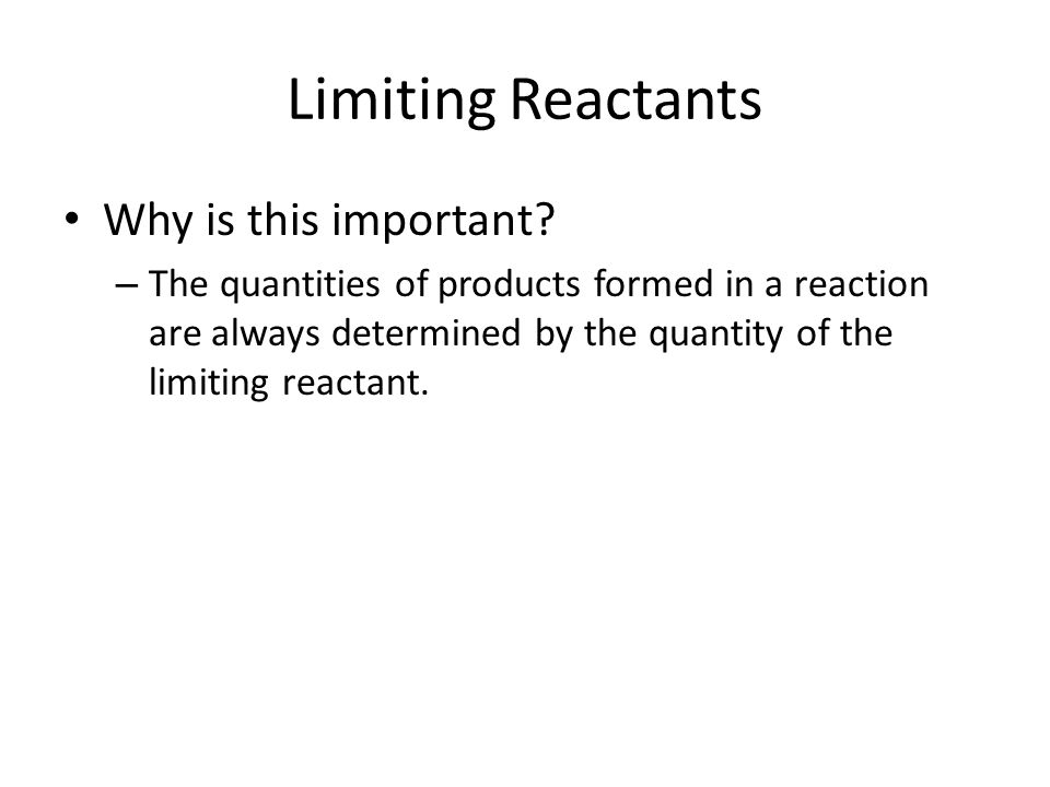 Limiting Reactants Why is this important? – The quantities of products formed in a reaction are always determined by the quantity of the limiting reac