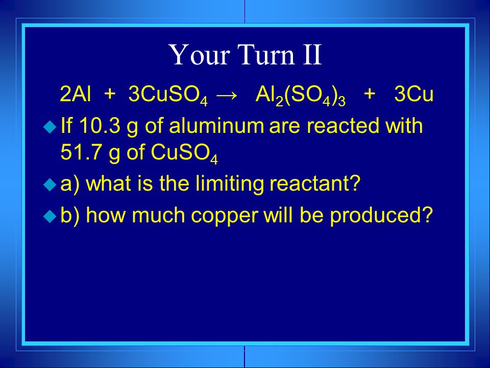 Your Turn II 2Al + 3CuSO 4 → Al 2 (SO 4 ) 3 + 3Cu  If 10.3 g of aluminum are reacted with 51.7 g of CuSO 4  a) what is the limiting reactant.