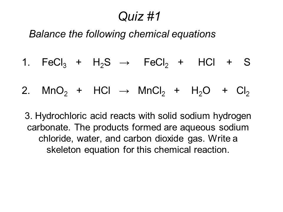 Quiz #1 1. FeCl 3 + H 2 S → FeCl 2 + HCl + S 2. MnO 2 + HCl → MnCl 2 + H 2 O + Cl 2 3.