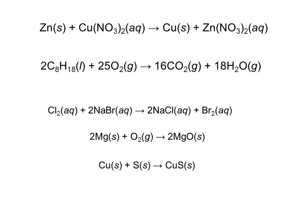Zn(s) + Cu(NO 3 ) 2 (aq) → Cu(s) + Zn(NO 3 ) 2 (aq) Cl 2 (aq) + 2NaBr(aq) → 2NaCl(aq) + Br 2 (aq) 2C 8 H 18 (l) + 25O 2 (g) → 16CO 2 (g) + 18H 2 O(g) 2Mg(s) + O 2 (g) → 2MgO(s) Cu(s) + S(s) → CuS(s)