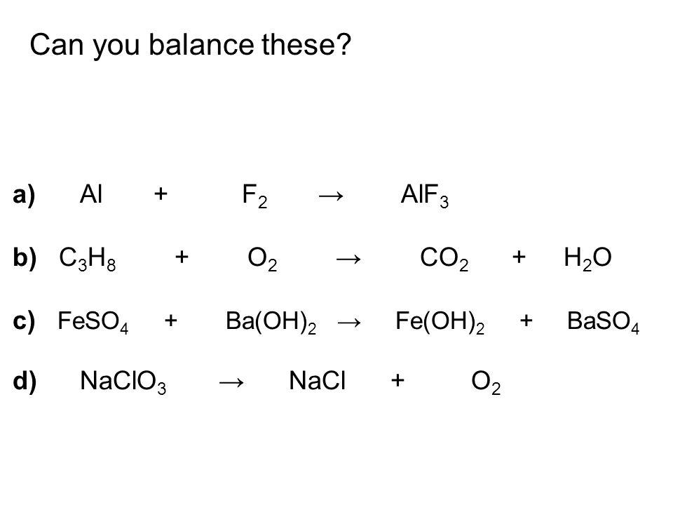a)Al + F 2 → AlF 3 b) C 3 H 8 + O 2 → CO 2 + H 2 O c) FeSO 4 + Ba(OH) 2 → Fe(OH) 2 + BaSO 4 d)NaClO 3 → NaCl + O 2 Can you balance these?