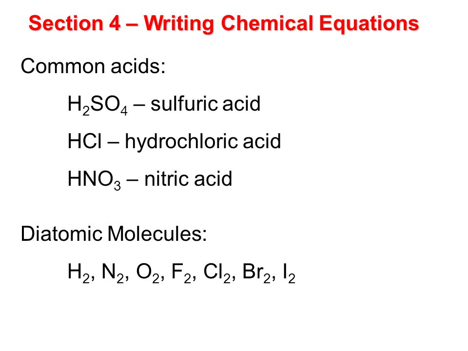 Section 4 – Writing Chemical Equations Common acids: H 2 SO 4 – sulfuric acid HCl – hydrochloric acid HNO 3 – nitric acid Diatomic Molecules: H 2, N 2, O 2, F 2, Cl 2, Br 2, I 2