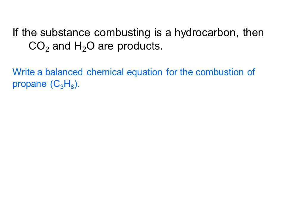 If the substance combusting is a hydrocarbon, then CO 2 and H 2 O are products.
