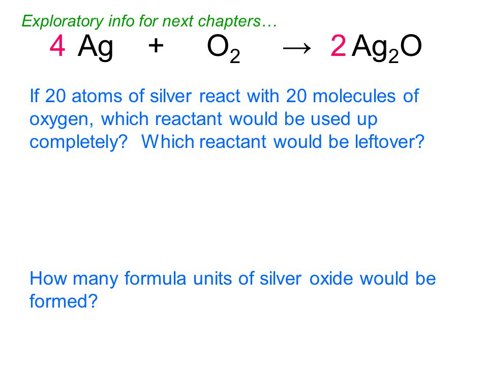 4Ag + O 2 → Ag 2 O2 If 20 atoms of silver react with 20 molecules of oxygen, which reactant would be used up completely.