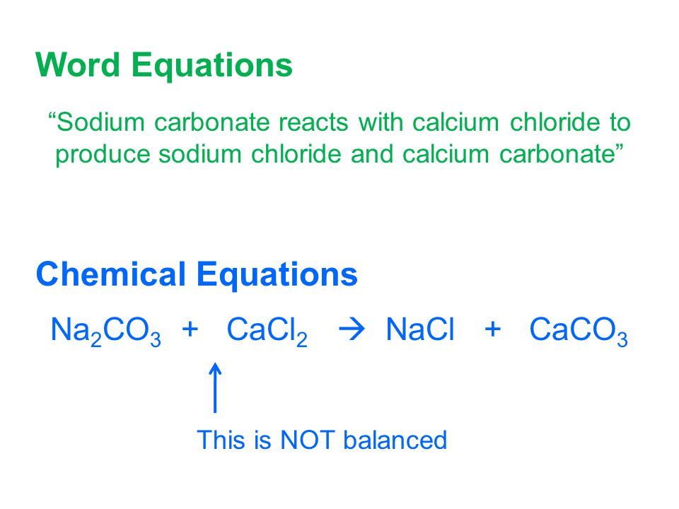 Word Equations Sodium carbonate reacts with calcium chloride to produce sodium chloride and calcium carbonate Chemical Equations Na 2 CO 3 + CaCl 2  NaCl + CaCO 3 This is NOT balanced