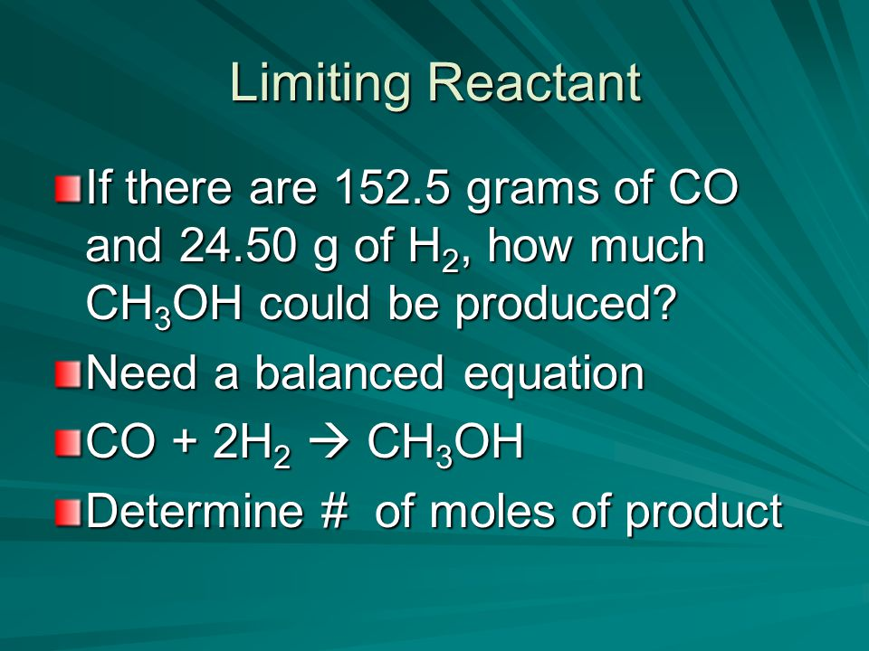 Limiting Reactant If there are 152.5 grams of CO and 24.50 g of H 2, how much CH 3 OH could be produced.