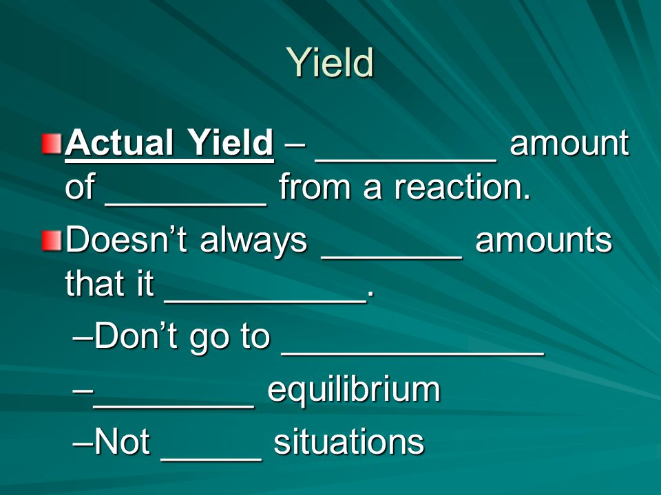 Yield Actual Yield – _________ amount of ________ from a reaction.