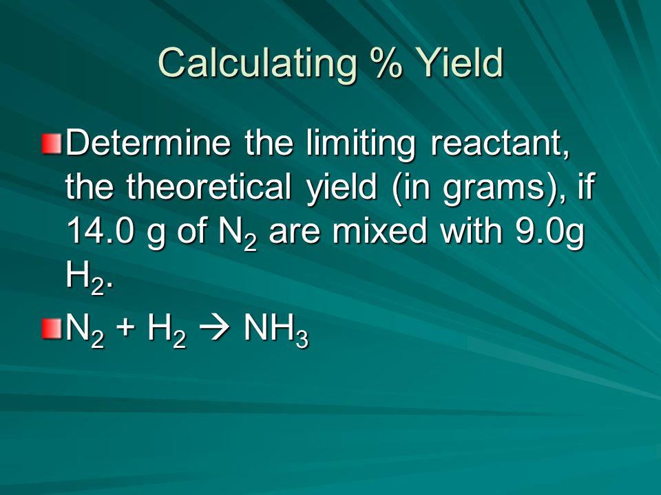 Calculating % Yield Determine the limiting reactant, the theoretical yield (in grams), if 14.0 g of N 2 are mixed with 9.0g H 2.