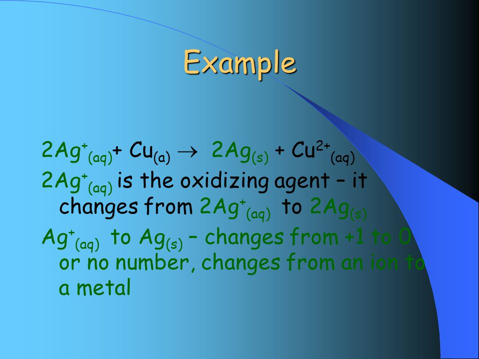 Example 2Ag + (aq) + Cu (a)  2Ag (s) + Cu 2+ (aq) 2Ag + (aq) is the oxidizing agent – it changes from 2Ag + (aq) to 2Ag (s) Ag + (aq) to Ag (s) – changes from +1 to 0 or no number, changes from an ion to a metal