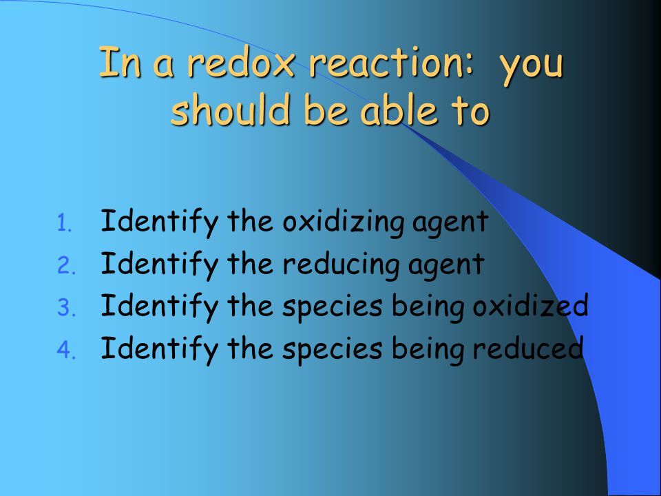 In a redox reaction: you should be able to 1. Identify the oxidizing agent 2.