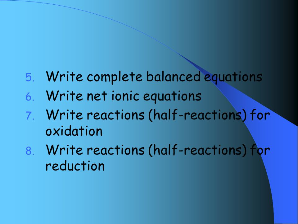 5. Write complete balanced equations 6. Write net ionic equations 7.