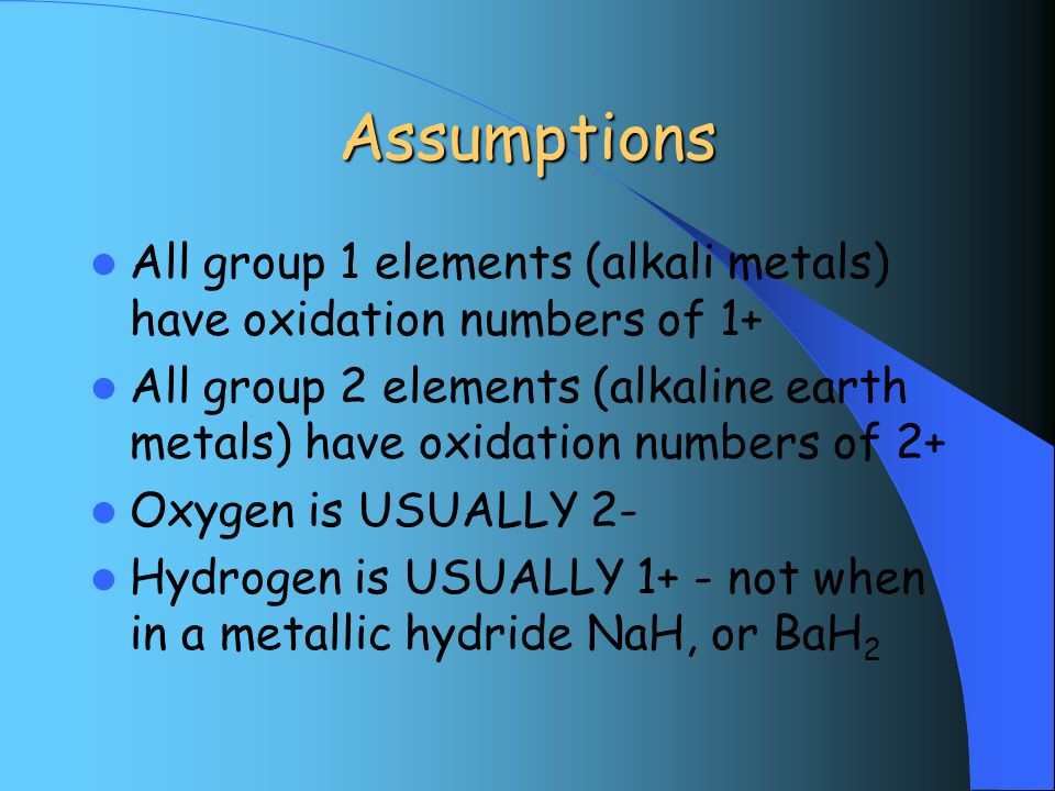 Assumptions All group 1 elements (alkali metals) have oxidation numbers of 1+ All group 2 elements (alkaline earth metals) have oxidation numbers of 2+ Oxygen is USUALLY 2- Hydrogen is USUALLY 1+ - not when in a metallic hydride NaH, or BaH 2