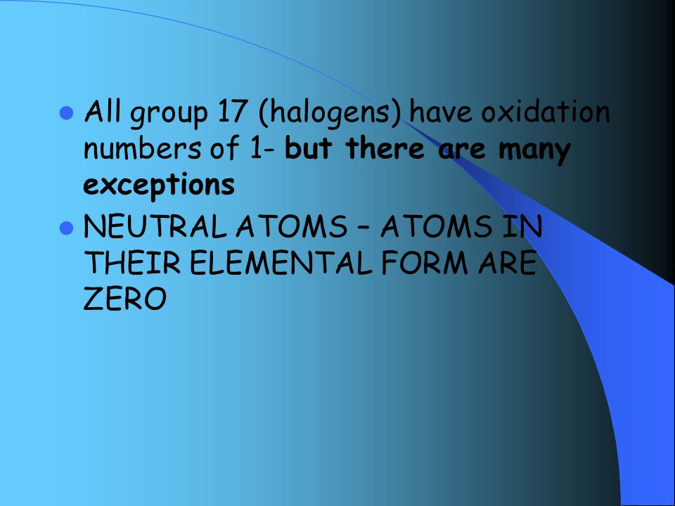All group 17 (halogens) have oxidation numbers of 1- but there are many exceptions NEUTRAL ATOMS – ATOMS IN THEIR ELEMENTAL FORM ARE ZERO