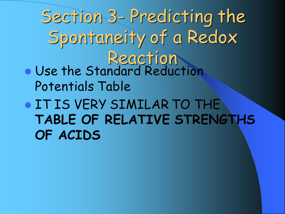 Section 3- Predicting the Spontaneity of a Redox Reaction Use the Standard Reduction Potentials Table IT IS VERY SIMILAR TO THE TABLE OF RELATIVE STRENGTHS OF ACIDS