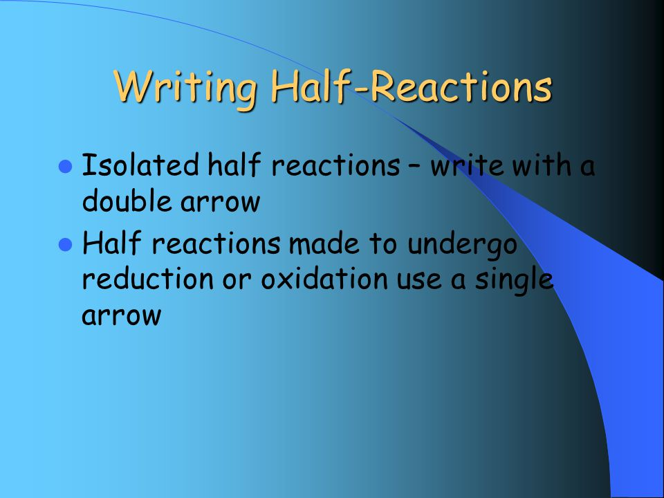 Writing Half-Reactions Isolated half reactions – write with a double arrow Half reactions made to undergo reduction or oxidation use a single arrow