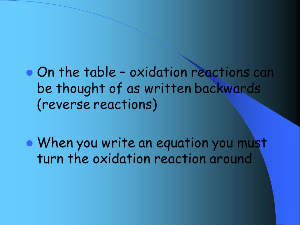 On the table – oxidation reactions can be thought of as written backwards (reverse reactions) When you write an equation you must turn the oxidation reaction around