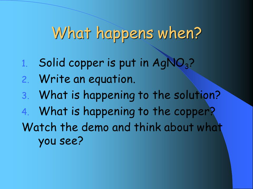 What happens when. 1. Solid copper is put in AgNO 3 .