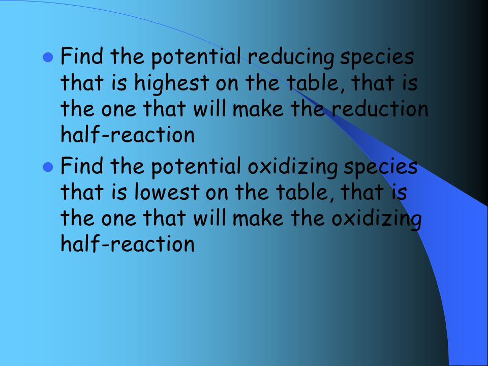 Find the potential reducing species that is highest on the table, that is the one that will make the reduction half-reaction Find the potential oxidizing species that is lowest on the table, that is the one that will make the oxidizing half-reaction