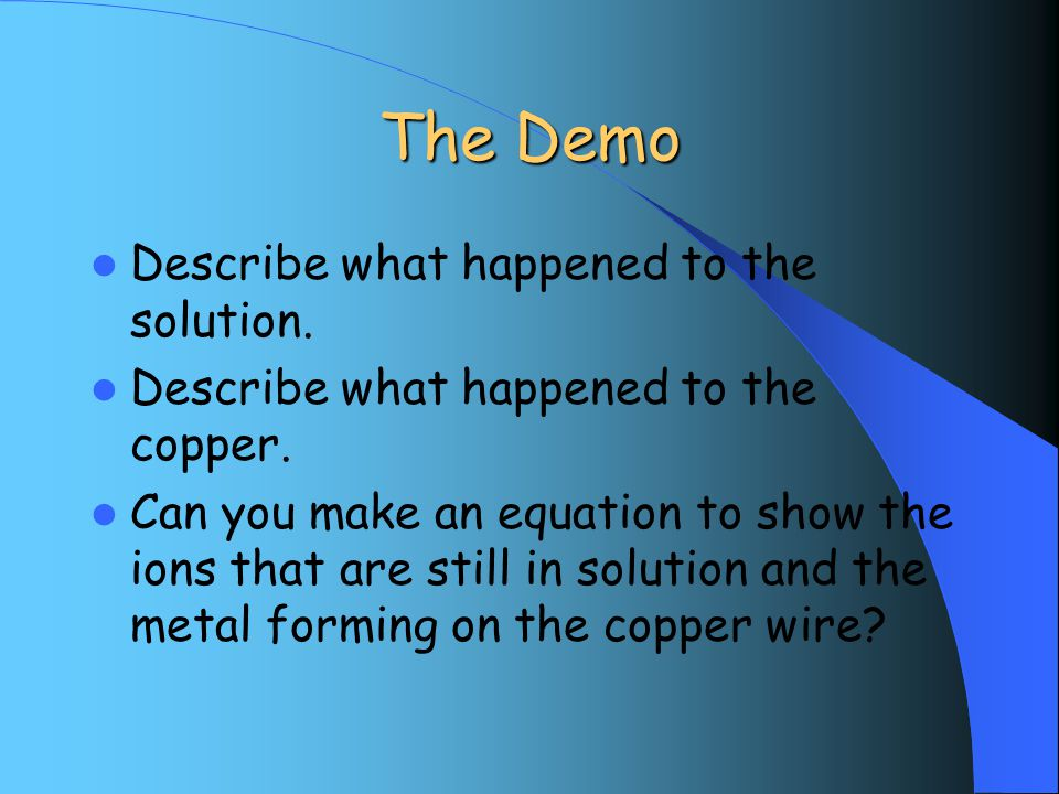 The Demo Describe what happened to the solution. Describe what happened to the copper.
