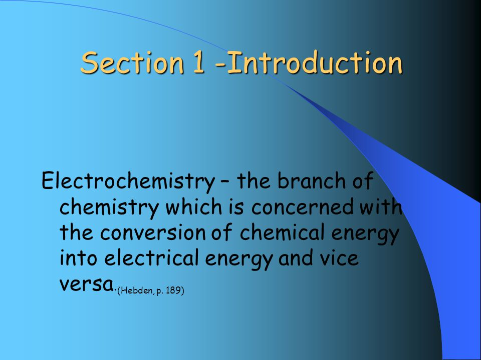 Section 1 -Introduction Electrochemistry – the branch of chemistry which is concerned with the conversion of chemical energy into electrical energy and vice versa.