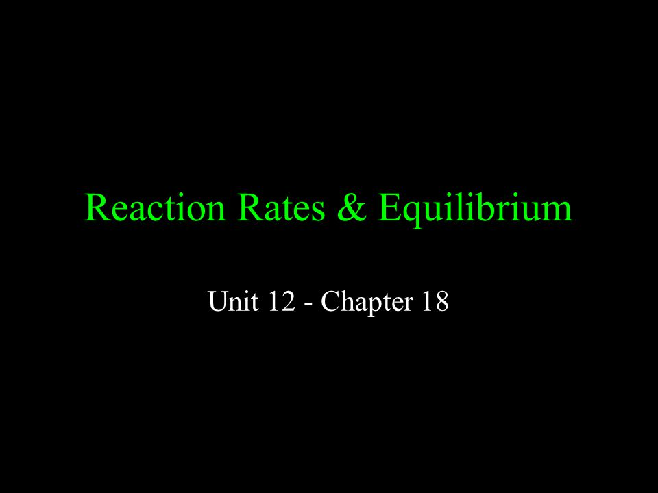 Reaction Rates & Equilibrium Unit 12 - Chapter 18