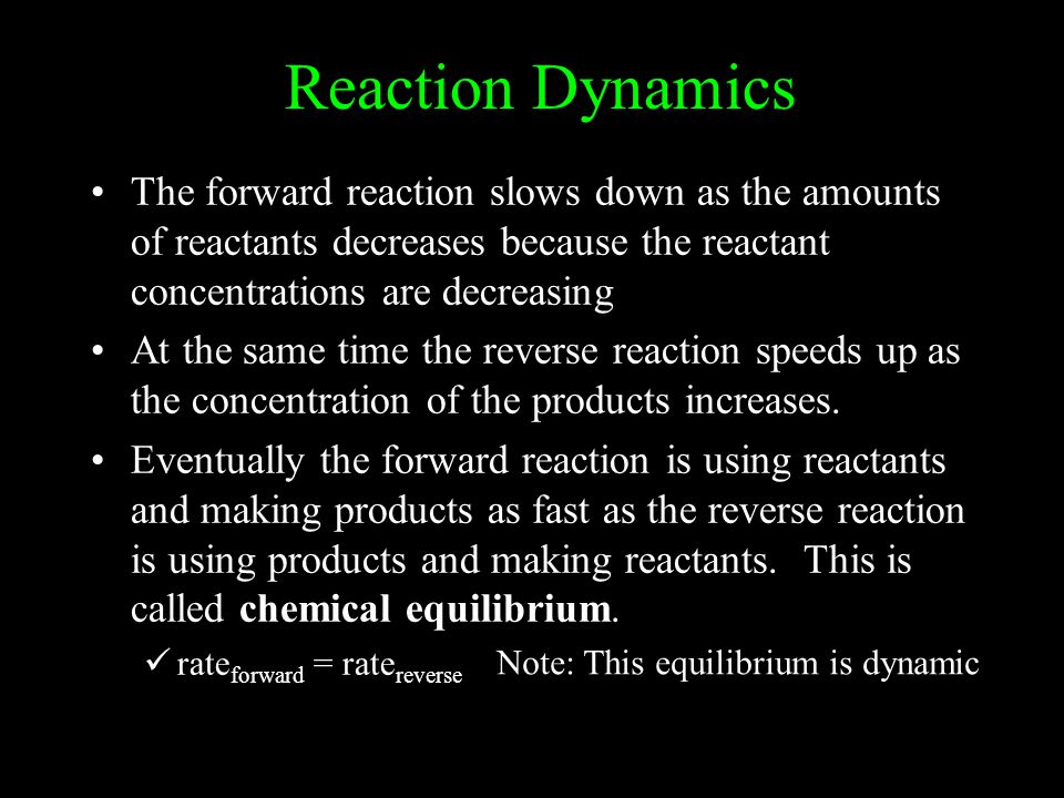 Reaction Dynamics The forward reaction slows down as the amounts of reactants decreases because the reactant concentrations are decreasing At the same