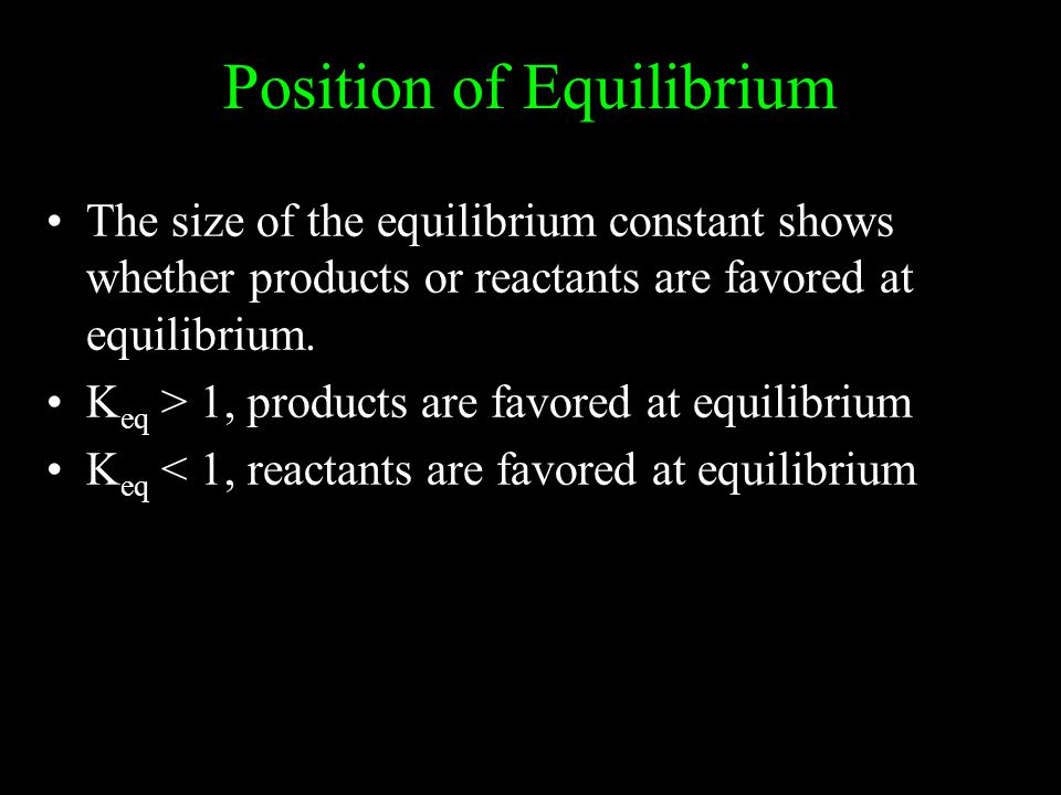 Position of Equilibrium The size of the equilibrium constant shows whether products or reactants are favored at equilibrium. K eq > 1, products are fa