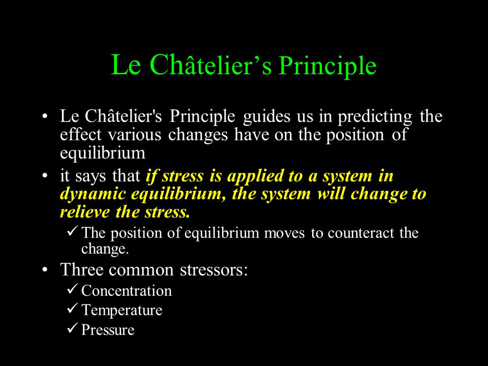 Le Ch âtelier's Principle Le Châtelier's Principle guides us in predicting the effect various changes have on the position of equilibrium it says that