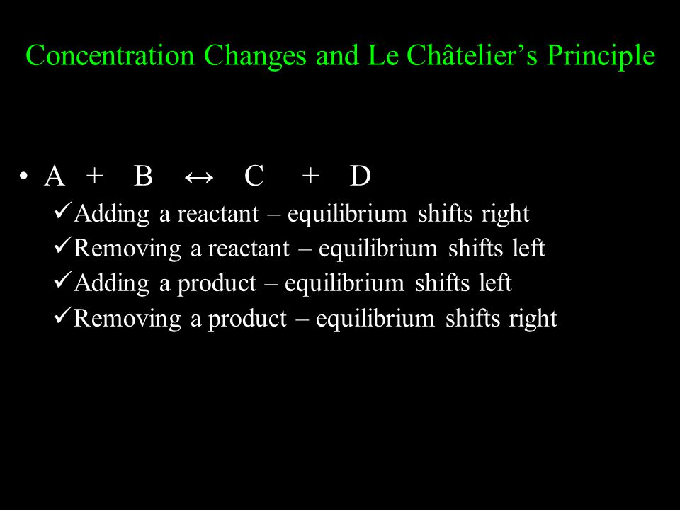Concentration Changes and Le Châtelier's Principle A+ B ↔ C + D Adding a reactant – equilibrium shifts right Removing a reactant – equilibrium shifts