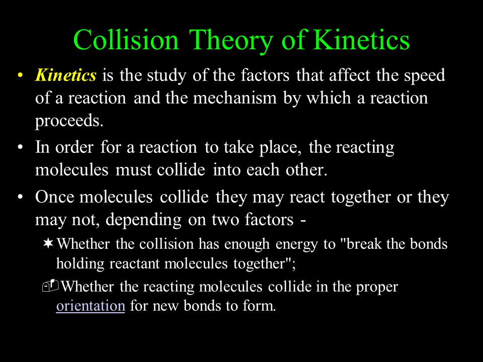 Collision Theory of Kinetics Kinetics is the study of the factors that affect the speed of a reaction and the mechanism by which a reaction proceeds.