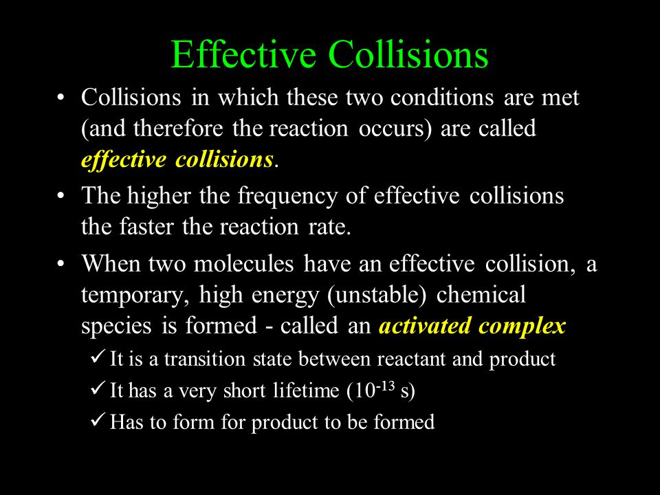 Effective Collisions Collisions in which these two conditions are met (and therefore the reaction occurs) are called effective collisions. The higher