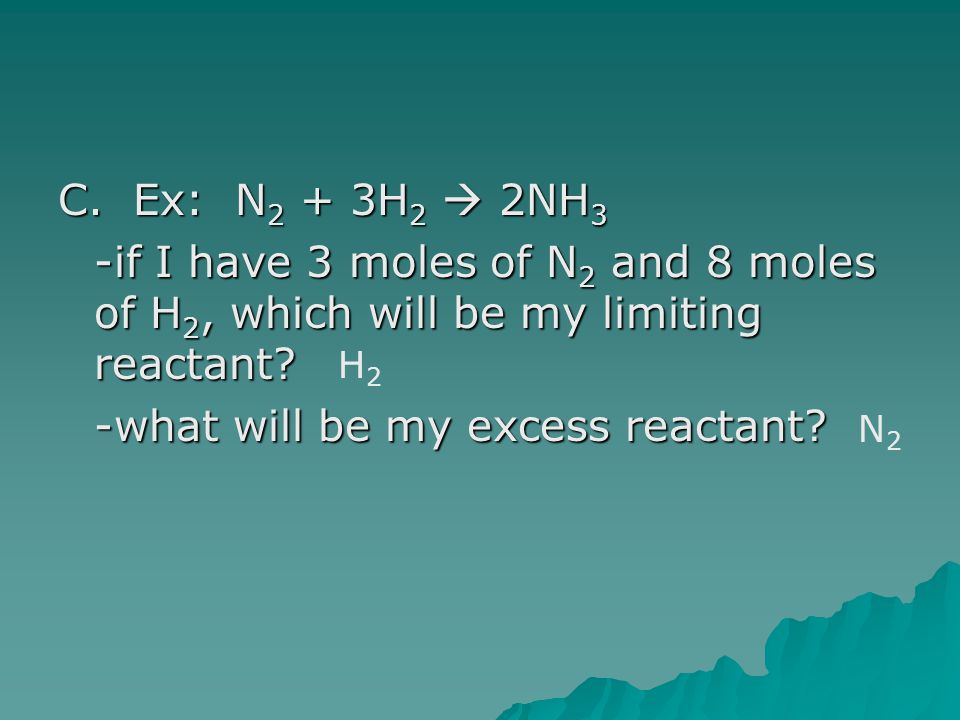 C. Ex: N 2 + 3H 2  2NH 3 -if I have 3 moles of N 2 and 8 moles of H 2, which will be my limiting reactant? -what will be my excess reactant? H2H2 N2N