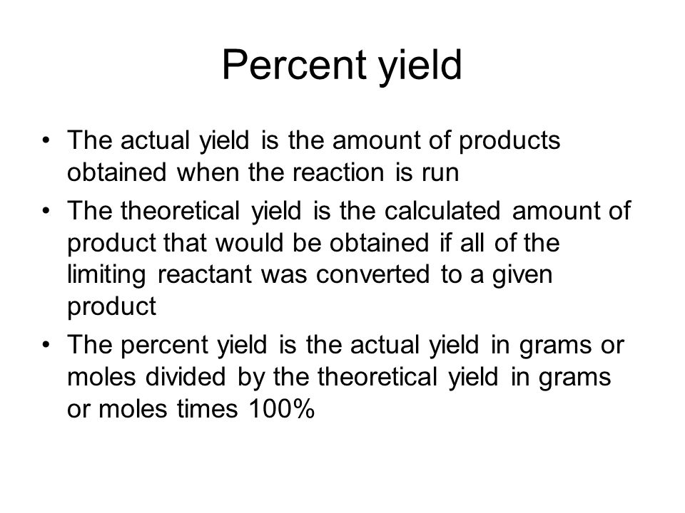 Percent yield The actual yield is the amount of products obtained when the reaction is run The theoretical yield is the calculated amount of product that would be obtained if all of the limiting reactant was converted to a given product The percent yield is the actual yield in grams or moles divided by the theoretical yield in grams or moles times 100%