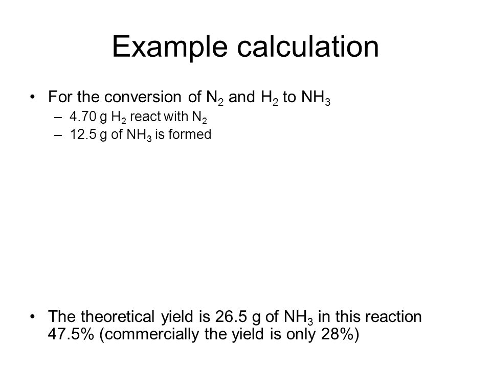 Example calculation For the conversion of N 2 and H 2 to NH 3 –4.70 g H 2 react with N 2 –12.5 g of NH 3 is formed The theoretical yield is 26.5 g of NH 3 in this reaction 47.5% (commercially the yield is only 28%)