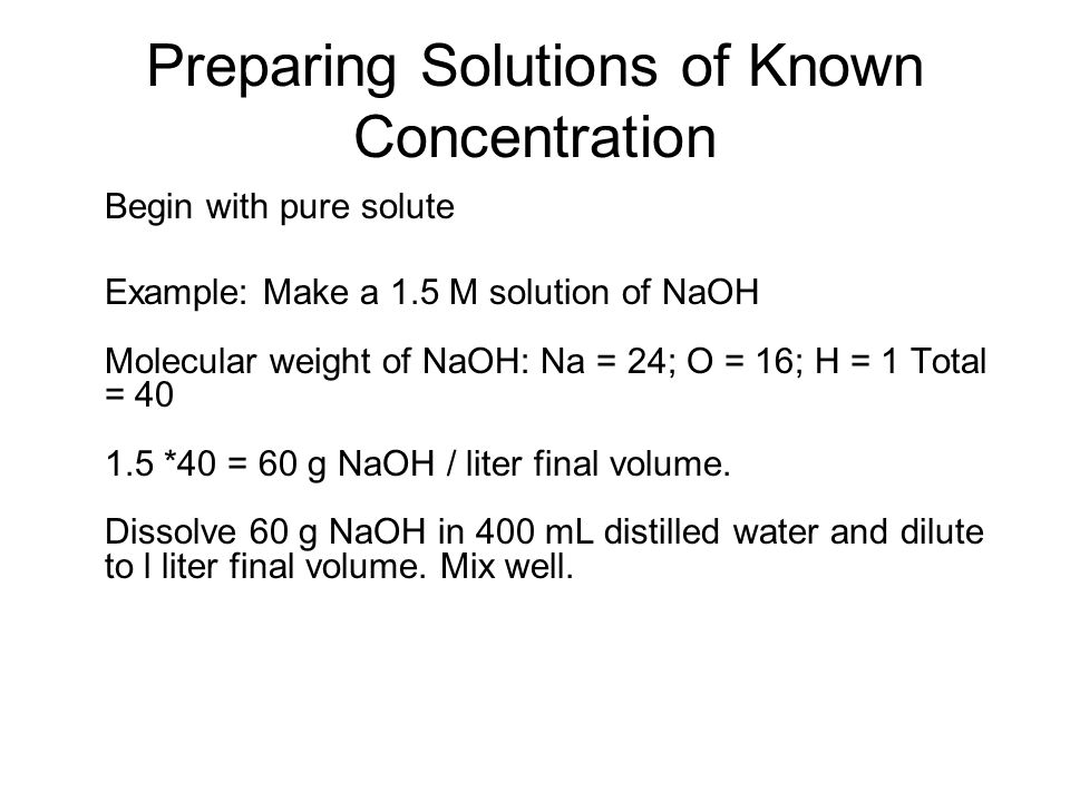 Preparing Solutions of Known Concentration Begin with pure solute Example: Make a 1.5 M solution of NaOH Molecular weight of NaOH: Na = 24; O = 16; H = 1 Total = 40 1.5 *40 = 60 g NaOH / liter final volume.